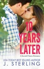 10 Years Later - A Second Chance Romance ebook by J. Sterling