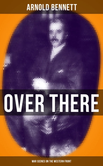 OVER THERE (War Scenes on the Western Front) ebook by Arnold Bennett