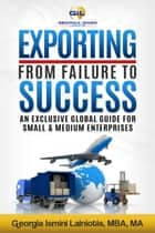Exporting From Failure To Success: An Exclusive Global Guide For Small & Medium Enterprises. ebook by Georgia Ismini Lainiotis