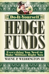 Do-It-Yourself Hedge Funds - Everything You Need to Make Millions Right Now ebook by Wayne Weddington