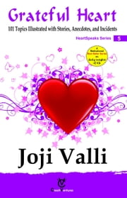 Grateful Heart: HeartSpeaks Series - 5 (101 topics illustrated with Stories, Anecdotes, and Incidents) ebook by Dr. Joji Valli
