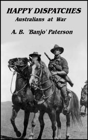 Happy Dispatches - Australians at War ebook by A. B.  Banjo Paterson