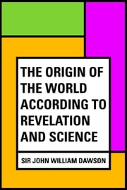 The Origin of the World According to Revelation and Science ebook by Sir John William Dawson