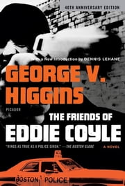The Friends of Eddie Coyle - A Novel ebook by George V. Higgins,Dennis Lehane