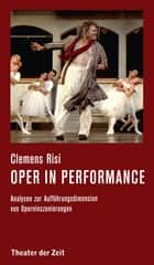 Oper in performance - Analysen zur Aufführungsdimension von Operninszenierungen ebook by Clemens Risi
