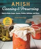 Amish Canning & Preserving - How to Make Soups, Sauces, Pickles, Relishes, and More ebook by Laura Anne Lapp