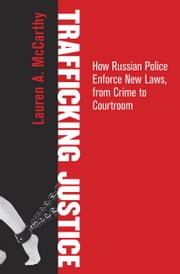 Trafficking Justice - How Russian Police Enforce New Laws, from Crime to Courtroom ebook by Lauren A. McCarthy