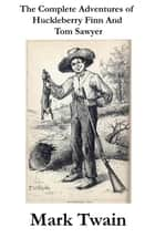 The Complete Adventures of Huckleberry Finn And Tom Sawyer (Unabridged) eBook by Mark Twain