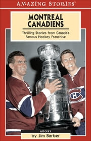 Montreal Canadiens - Thrilling Stories From Canada's Famous Hockey Franchise ebook by Jim Barber
