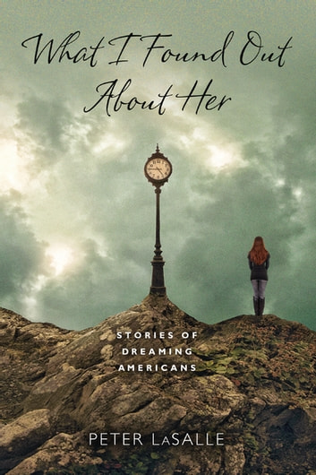 What I Found Out About Her - Stories of Dreaming Americans ebook by Peter LaSalle