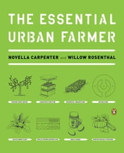 The Essential Urban Farmer ebook by Novella Carpenter,Willow Rosenthal