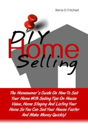 DIY Home Selling - The Homeowner's Guide On How To Sell Your Home With Selling Tips On House Value, Home Staging And Listing Your Home So You Can Sell Your House Faster And Make Money Quickly! ebook by Berta O. Fritchett