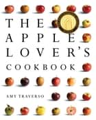 The Apple Lover's Cookbook ebook by Amy Traverso