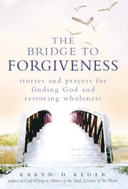 The Bridge to Forgiveness: Stories and Prayers for Finding God and Restoring Wholeness ebook by Karyn D. Kedar
