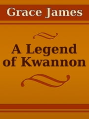 A Legend of Kwannon ebook by Grace James