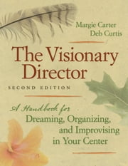 The Visionary Director, Second Edition - A Handbook for Dreaming, Organizing, and Improvising in Your Center ebook by Margie Carter,Deb Curtis