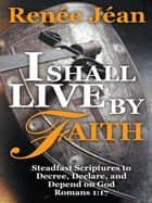 I Shall Live by Faith - Steadfast Scriptures to Decree, Declare, and Depend on God ebook by Renée Jéan