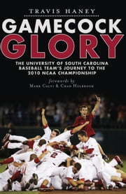 Gamecock Glory - The University of South Carolina Baseball Team's Journey to the 2010 NCAA Championship ebook by Travis Haney,Mark Calvi,Chad Holbrook