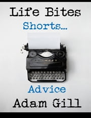 Life Bites Shorts... Advice ebook by Adam Gill