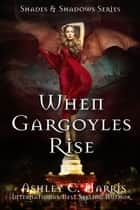When Gargoyles Rise ebook by Ashley C. Harris