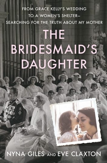 The Bridesmaid's Daughter - From Grace Kelly's Wedding to a Women's Shelter - Searching for the Truth About My Mother ebook by Nyna Giles,Eve Claxton