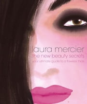 The New Beauty Secrets - Your Ultimate Guide to a Flawless Face ebook by Laura Mercier