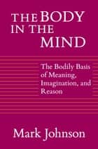 The Body in the Mind - The Bodily Basis of Meaning, Imagination, and Reason ebook by Mark Johnson