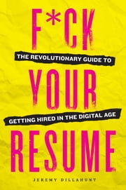 F*ck Your Resume - The Revolutionary Guide to Getting Hired in the Digital Age ebook by Jeremy Dillahunt