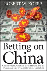 Betting on China - Chinese Stocks, American Stock Markets, and the Wagers on a New Dynamic in Global Capitalism ebook by Robert W. Koepp