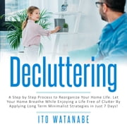 Decluttering - A Step by Step Process to Reorganize Your Home Life. Let Your Home Breathe While Enjoying a Life Free of Clutter by Applying Long Term Minimalist Strategies in Just 7 Days! audiobook by Ito Watanabe