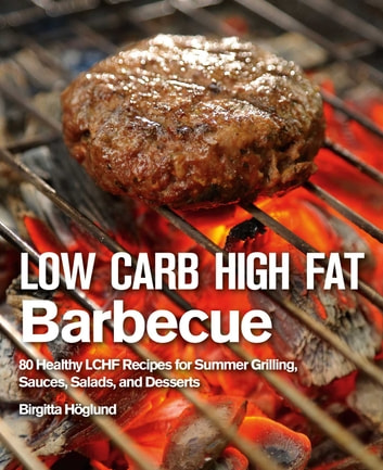 Low Carb High Fat Barbecue - 80 Healthy LCHF Recipes for Summer Grilling, Sauces, Salads, and Desserts ebook by Birgitta Höglund