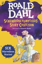 Roald Dahl's Scrumdiddlyumptious Story Collection - Six Marvellous Stories Including The BFG and Five Other Stories ebook by