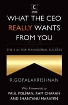What The Ceo Really Wants From You : The 4As For Managerial Success ebook by R. Gopalakrishnan