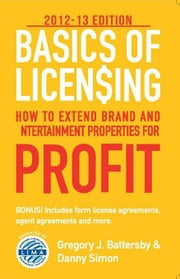 Basics of Licensing: 2012-13: How to Extend Brand and Entertainment Properties for Profit ebook by Battersby, Gregory J.