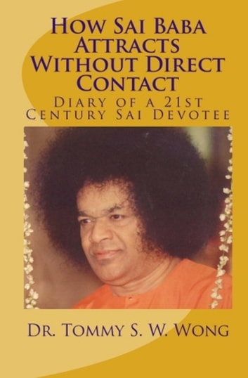 How Sai Baba Attracts Without Direct Contact: Diary of a 21st Century Sai Devotee ebook by Tommy S. W. Wong