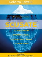 """SCUSATE!""... se ""Usa e Consuma"" (Business as Usual)... Ci ha FOTTUTO Cuore e Cervello! ebook by Roberto Cortelli"