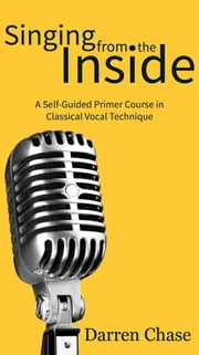 Singing from the Inside - A Self-Guided Primer Course in Classical Vocal Technique ebook by Darren Chase