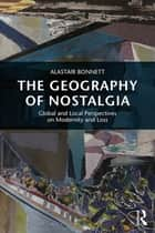 The Geography of Nostalgia - Global and Local Perspectives on Modernity and Loss ebook by Alastair Bonnett