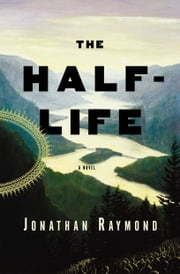 The Half-Life - A Novel ebook by Jon Raymond