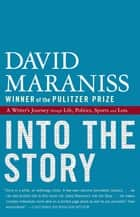 Into the Story - A Writer's Journey through Life, Politics, Sports and Loss ekitaplar by David Maraniss