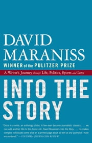 Into the Story - A Writer's Journey through Life, Politics, Sports and Loss ebook by David Maraniss