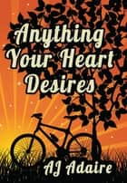 Anything Your Heart Desires ebook by AJ Adaire