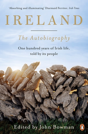 Ireland: The Autobiography - One Hundred Years of Irish Life, Told by Its People ebook by John Bowman