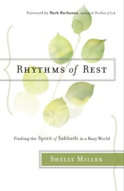 Rhythms of Rest - Finding the Spirit of Sabbath in a Busy World ebook by Shelly Miller