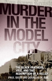 Murder in the Model City - The Black Panthers, Yale, and the Redemption of a Killer ebook by Paul Bass,Douglas W. Rae
