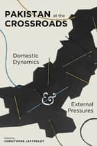 Pakistan at the Crossroads - Domestic Dynamics and External Pressures ebook by Christophe Jaffrelot
