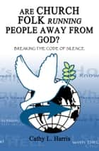 Are Church Folk Running People Away From God? - Breaking the Code of Silence ebook by Cathy L. Harris