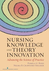 Nursing Knowledge and Theory Innovation - Advancing the Science of Practice ebook by Dr. Pamela Reed, Ph.D., RN, FAAN,Dr. Nelma Shearer, PhD, RN