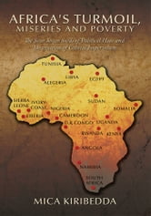 Africa's Turmoil, Miseries and Poverty - The Sour Sown Seeds of Political Hate and Destruction of Colonial Imperialism ebook by Mica Kiribedda