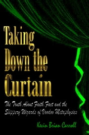 Taking Down The Curtain: The Truth About Faith, Fact, and the Slippery Wizards of Voodoo Metaphysics ebook by Kevin Brian Carroll